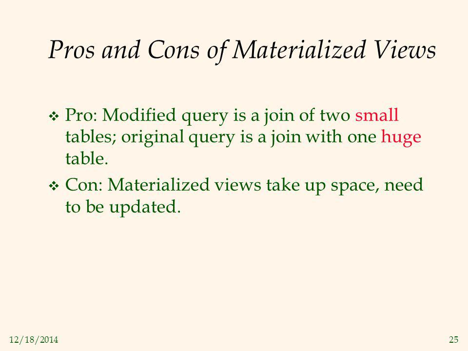 12/18/201425 Pros and Cons of Materialized Views  Pro: Modified query is a join of two small tables; original query is a join with one huge table. 