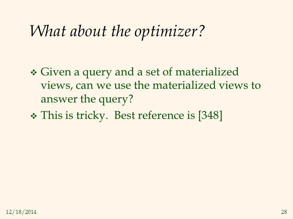 12/18/201428 What about the optimizer?  Given a query and a set of materialized views, can we use the materialized views to answer the query?  This