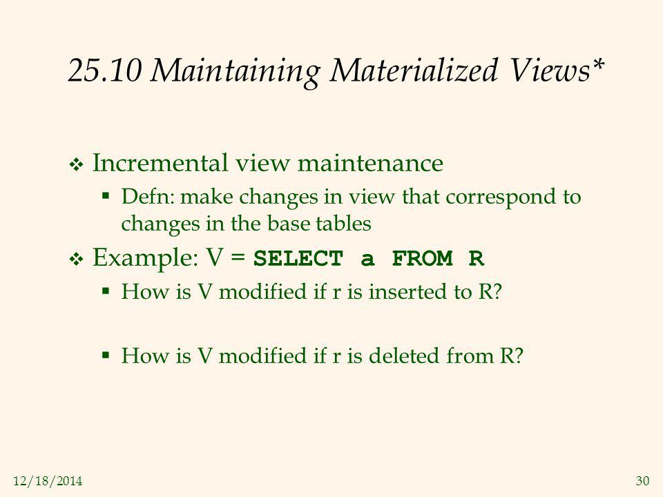 12/18/201430 25.10 Maintaining Materialized Views*  Incremental view maintenance  Defn: make changes in view that correspond to changes in the base