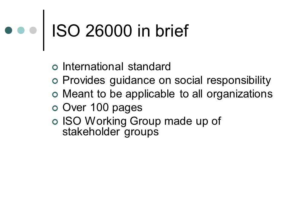 ISO 26000 in brief International standard Provides guidance on social responsibility Meant to be applicable to all organizations Over 100 pages ISO Working Group made up of stakeholder groups