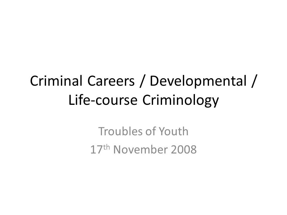 Criminal Careers / Developmental / Life-course Criminology Troubles of Youth 17 th November 2008