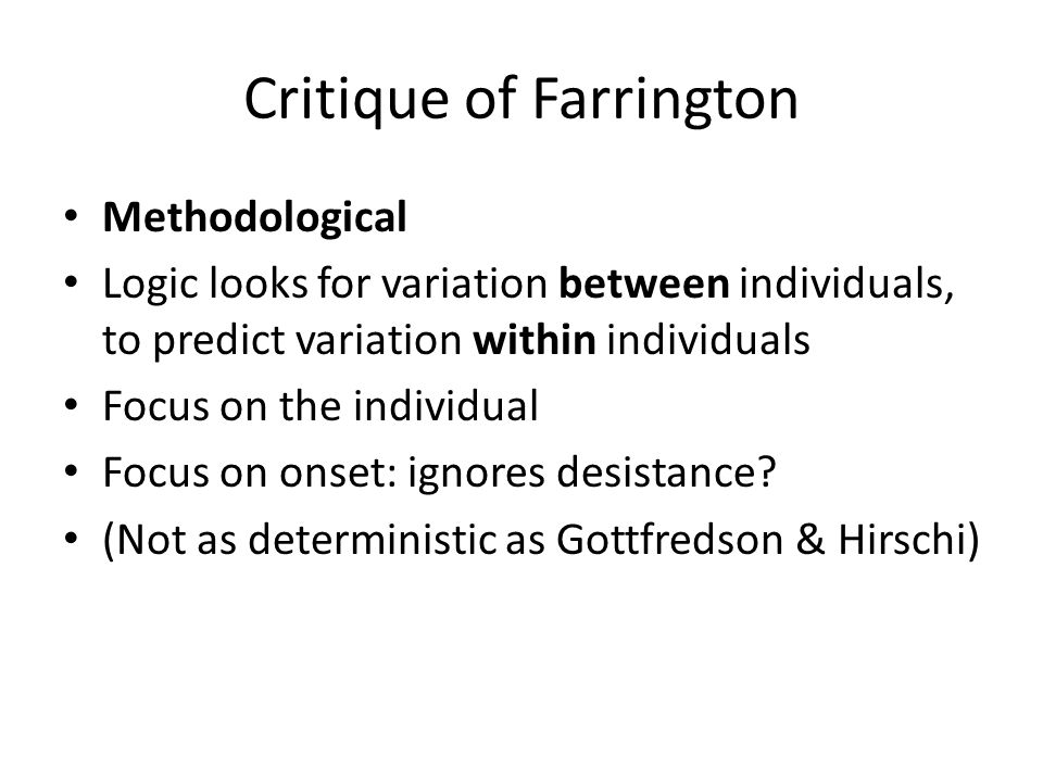 Critique of Farrington Methodological Logic looks for variation between individuals, to predict variation within individuals Focus on the individual Focus on onset: ignores desistance.