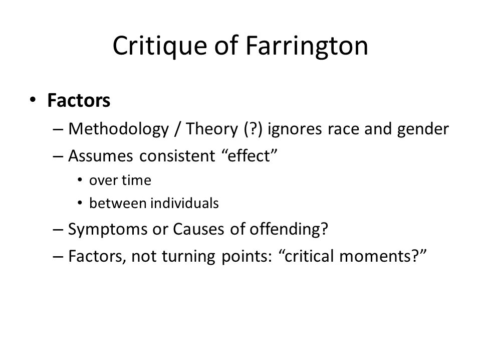 Critique of Farrington Factors – Methodology / Theory ( ) ignores race and gender – Assumes consistent effect over time between individuals – Symptoms or Causes of offending.