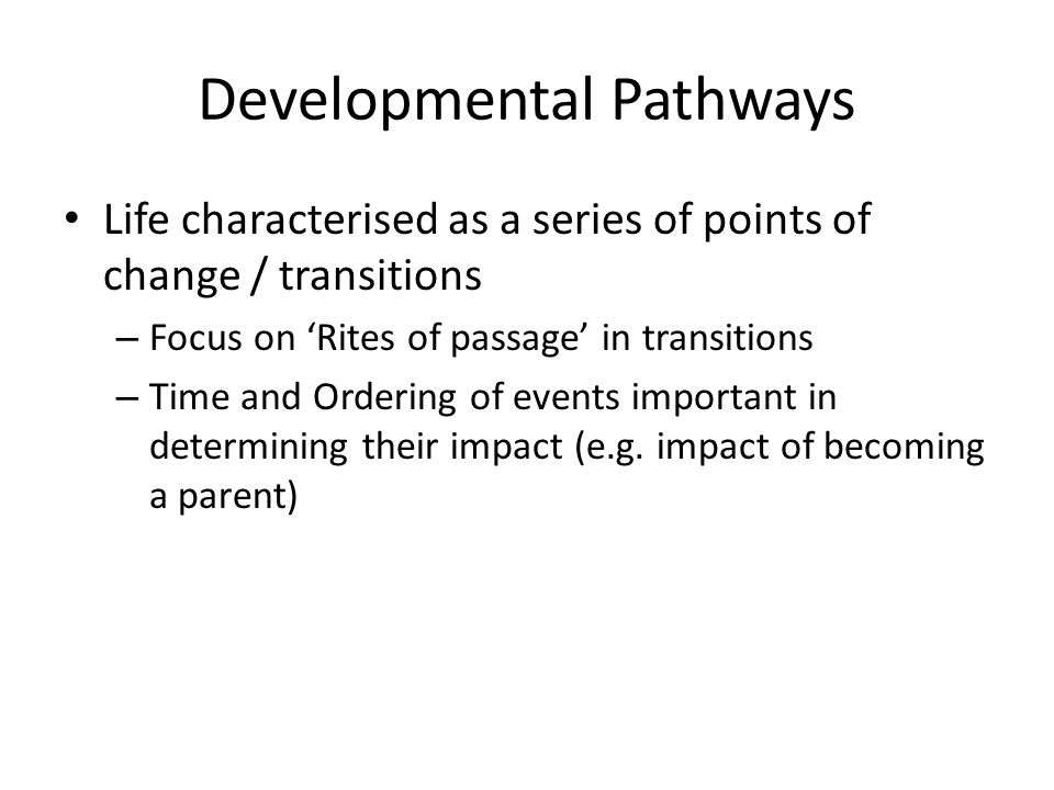Developmental Pathways Life characterised as a series of points of change / transitions – Focus on 'Rites of passage' in transitions – Time and Ordering of events important in determining their impact (e.g.