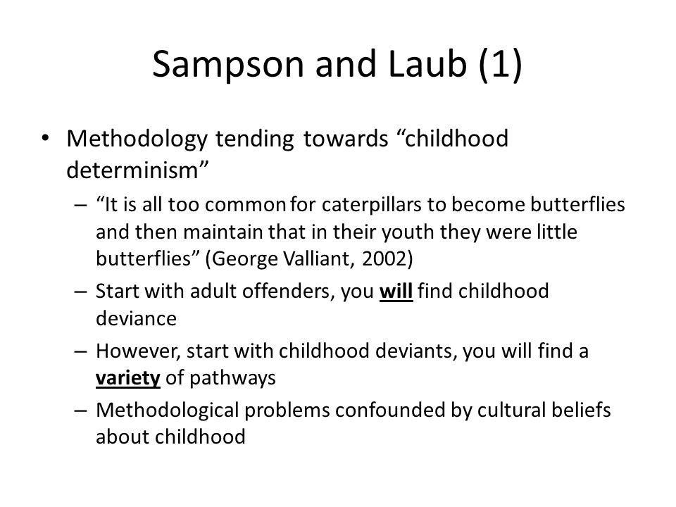 Sampson and Laub (1) Methodology tending towards childhood determinism – It is all too common for caterpillars to become butterflies and then maintain that in their youth they were little butterflies (George Valliant, 2002) – Start with adult offenders, you will find childhood deviance – However, start with childhood deviants, you will find a variety of pathways – Methodological problems confounded by cultural beliefs about childhood