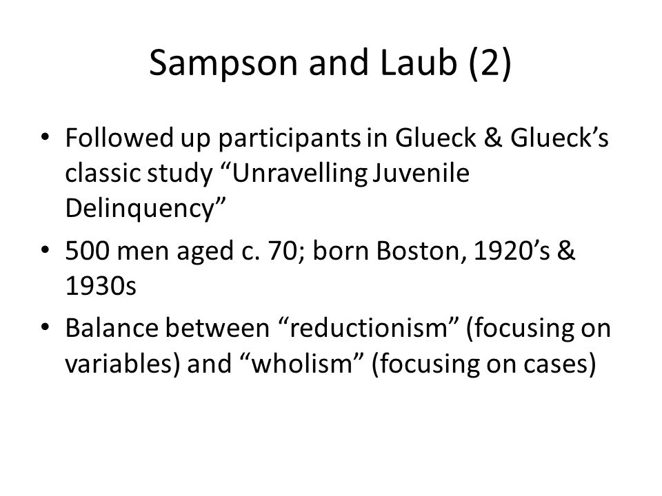 Sampson and Laub (2) Followed up participants in Glueck & Glueck's classic study Unravelling Juvenile Delinquency 500 men aged c.