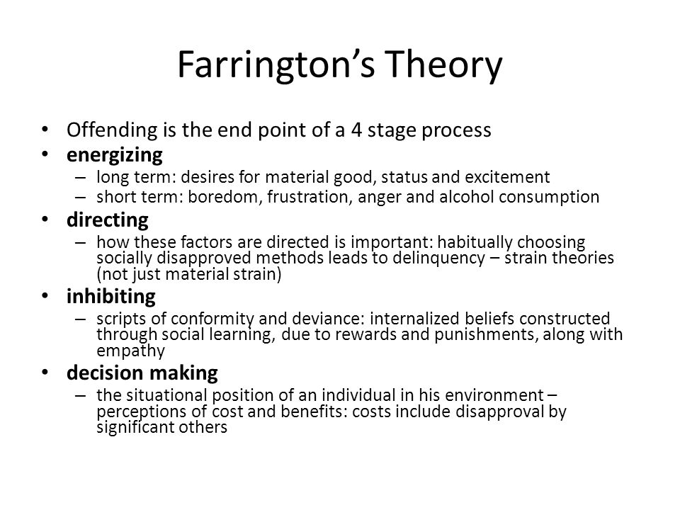 Farrington's Theory Offending is the end point of a 4 stage process energizing – long term: desires for material good, status and excitement – short term: boredom, frustration, anger and alcohol consumption directing – how these factors are directed is important: habitually choosing socially disapproved methods leads to delinquency – strain theories (not just material strain) inhibiting – scripts of conformity and deviance: internalized beliefs constructed through social learning, due to rewards and punishments, along with empathy decision making – the situational position of an individual in his environment – perceptions of cost and benefits: costs include disapproval by significant others