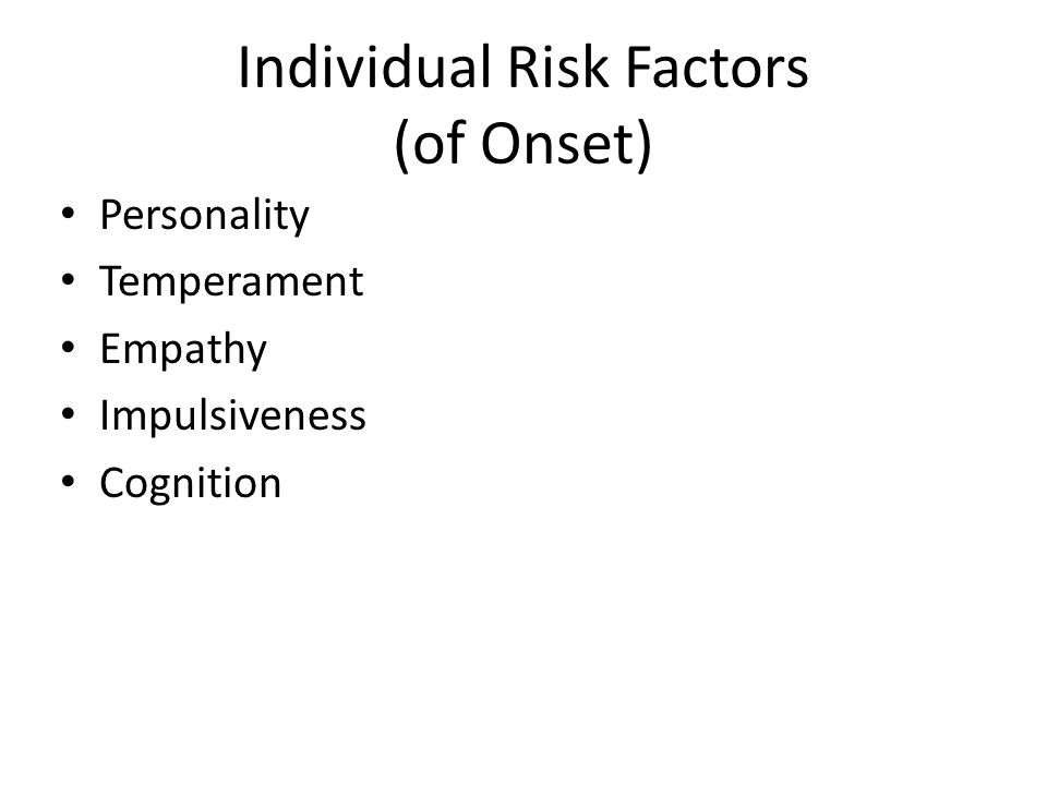 Individual Risk Factors (of Onset) Personality Temperament Empathy Impulsiveness Cognition