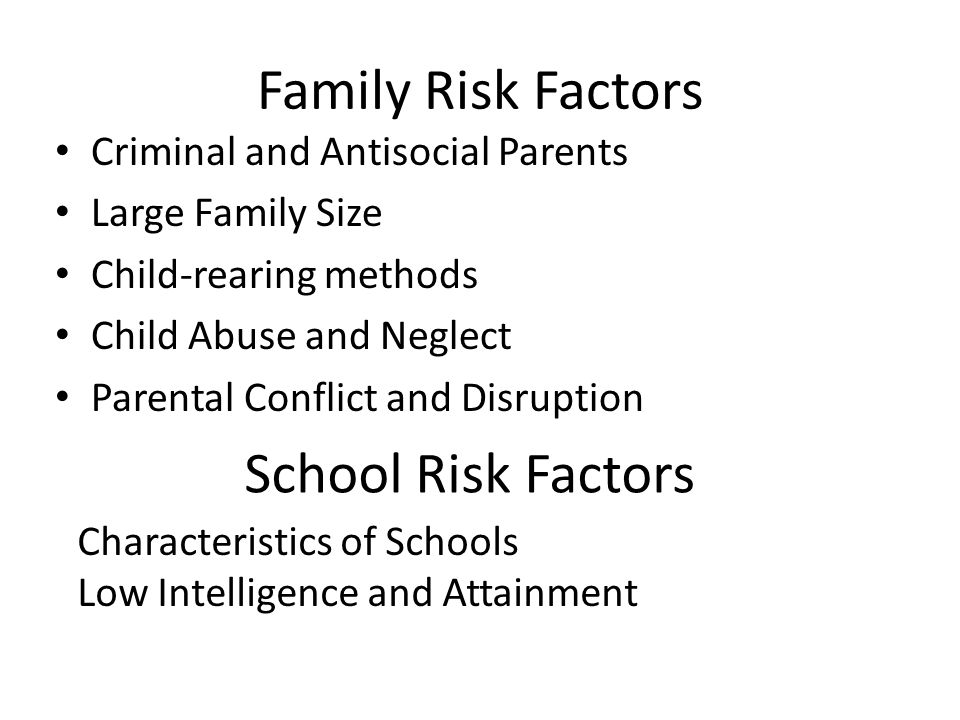 Family Risk Factors Criminal and Antisocial Parents Large Family Size Child-rearing methods Child Abuse and Neglect Parental Conflict and Disruption School Risk Factors Characteristics of Schools Low Intelligence and Attainment