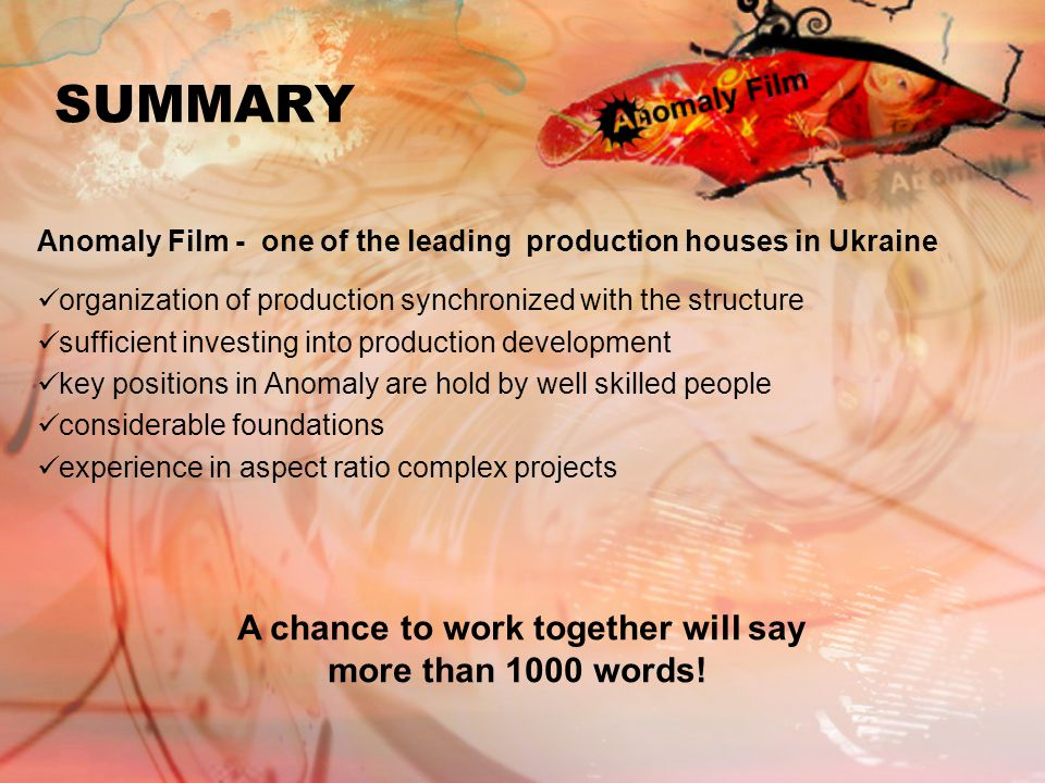 SUMMARY Anomaly Film - one of the leading production houses in Ukraine organization of production synchronized with the structure sufficient investing into production development key positions in Anomaly are hold by well skilled people considerable foundations experience in aspect ratio complex projects A chance to work together will say more than 1000 words!