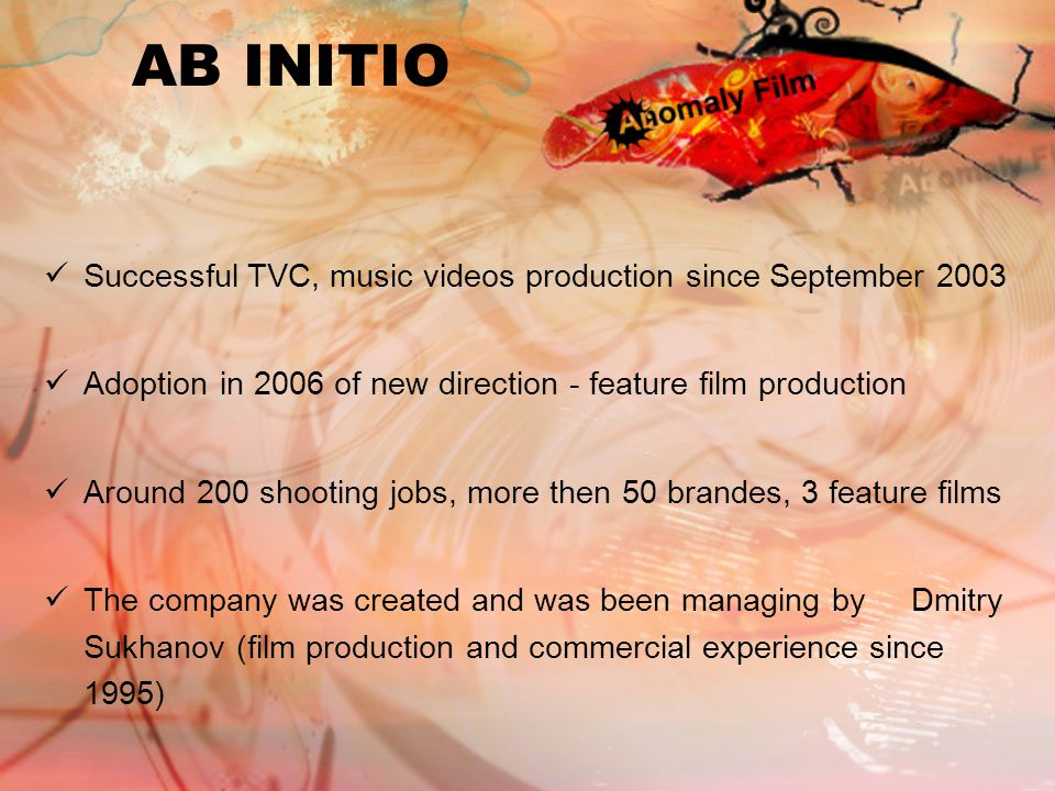 AB INITIO Successful TVC, music videos production since September 2003 Adoption in 2006 of new direction - feature film production Around 200 shooting jobs, more then 50 brandes, 3 feature films The company was created and was been managing by Dmitry Sukhanov (film production and commercial experience since 1995)