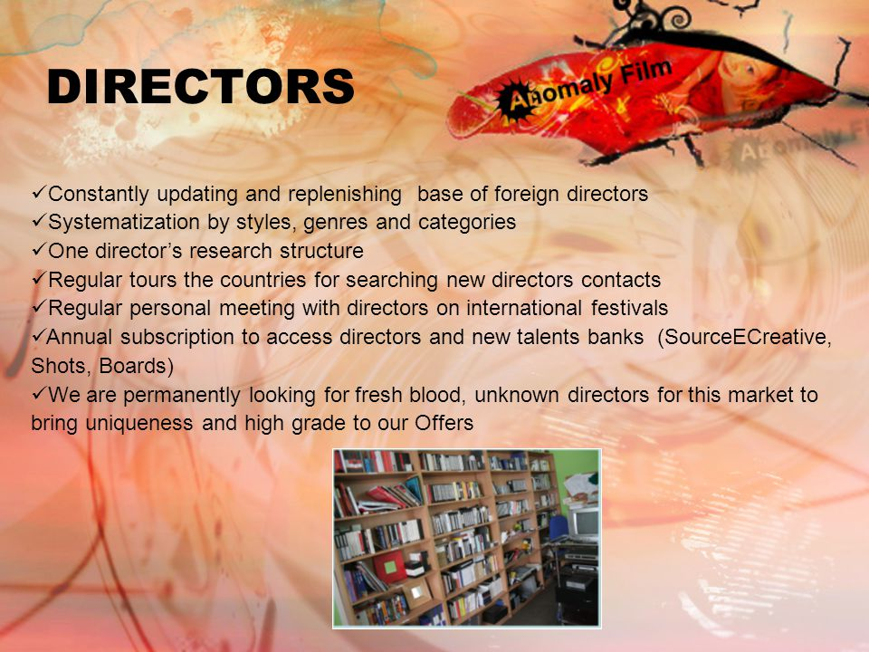 DIRECTORS Constantly updating and replenishing base of foreign directors Systematization by styles, genres and categories One director's research structure Regular tours the countries for searching new directors contacts Regular personal meeting with directors on international festivals Annual subscription to access directors and new talents banks (SourceECreative, Shots, Boards) We are permanently looking for fresh blood, unknown directors for this market to bring uniqueness and high grade to our Offers