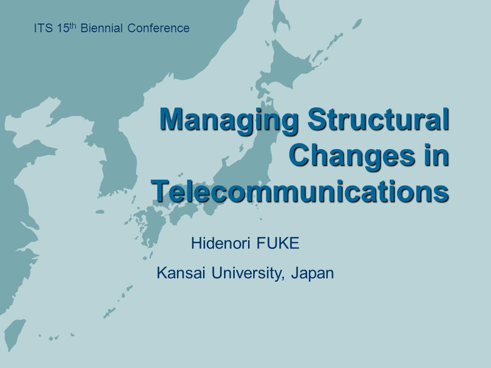 Managing Structural Changes in Telecommunications ITS 15 th Biennial Conference Hidenori FUKE Kansai University, Japan