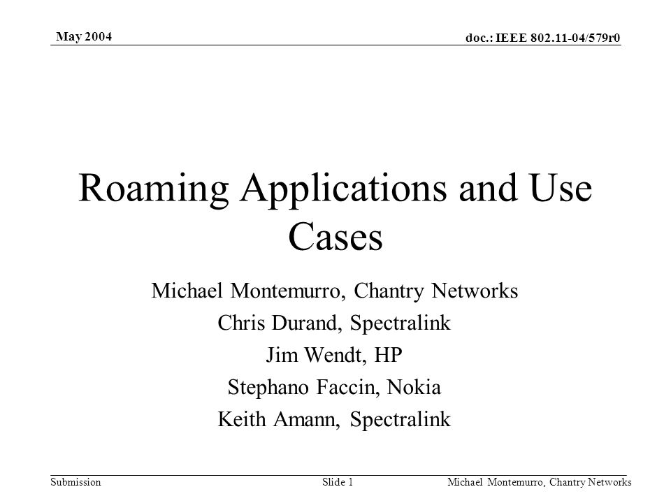 doc.: IEEE 802.11-04/579r0 Submission May 2004 Michael Montemurro, Chantry NetworksSlide 2 Purpose Define Applications that drive BSS- transition requirements Define Conditions for BSS-Transition (use cases)