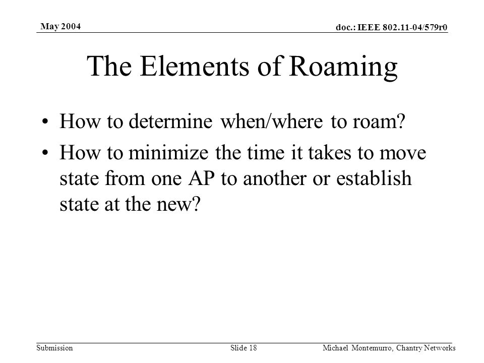 doc.: IEEE 802.11-04/579r0 Submission May 2004 Michael Montemurro, Chantry NetworksSlide 18 The Elements of Roaming How to determine when/where to roa