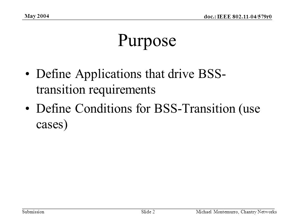 doc.: IEEE 802.11-04/579r0 Submission May 2004 Michael Montemurro, Chantry NetworksSlide 2 Purpose Define Applications that drive BSS- transition requ