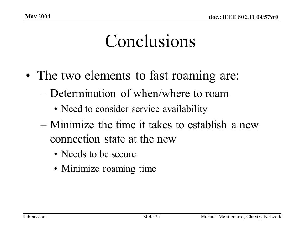 doc.: IEEE 802.11-04/579r0 Submission May 2004 Michael Montemurro, Chantry NetworksSlide 25 Conclusions The two elements to fast roaming are: –Determination of when/where to roam Need to consider service availability –Minimize the time it takes to establish a new connection state at the new Needs to be secure Minimize roaming time