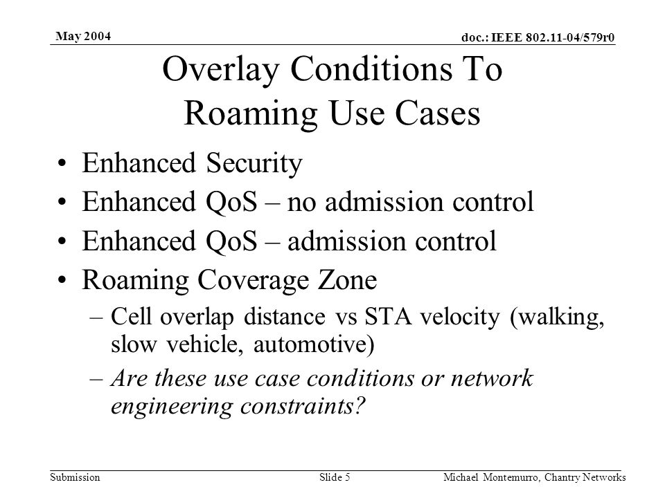 doc.: IEEE 802.11-04/579r0 Submission May 2004 Michael Montemurro, Chantry NetworksSlide 16 Additional Use Case Conditions Enhanced Security (TGi) Enhanced QoS (TGe) –no admission control –admission control Roaming Coverage Zone –Cell overlap distance vs STA velocity (walking, slow vehicle, automotive) –Are these use case conditions or network engineering constraints.