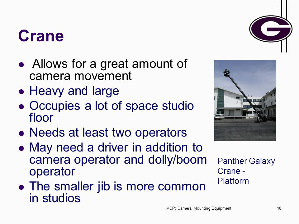 IVCP: Camera Mounting Equipment10 Crane Allows for a great amount of camera movement Heavy and large Occupies a lot of space studio floor Needs at least two operators May need a driver in addition to camera operator and dolly/boom operator The smaller jib is more common in studios Panther Galaxy Crane - Platform