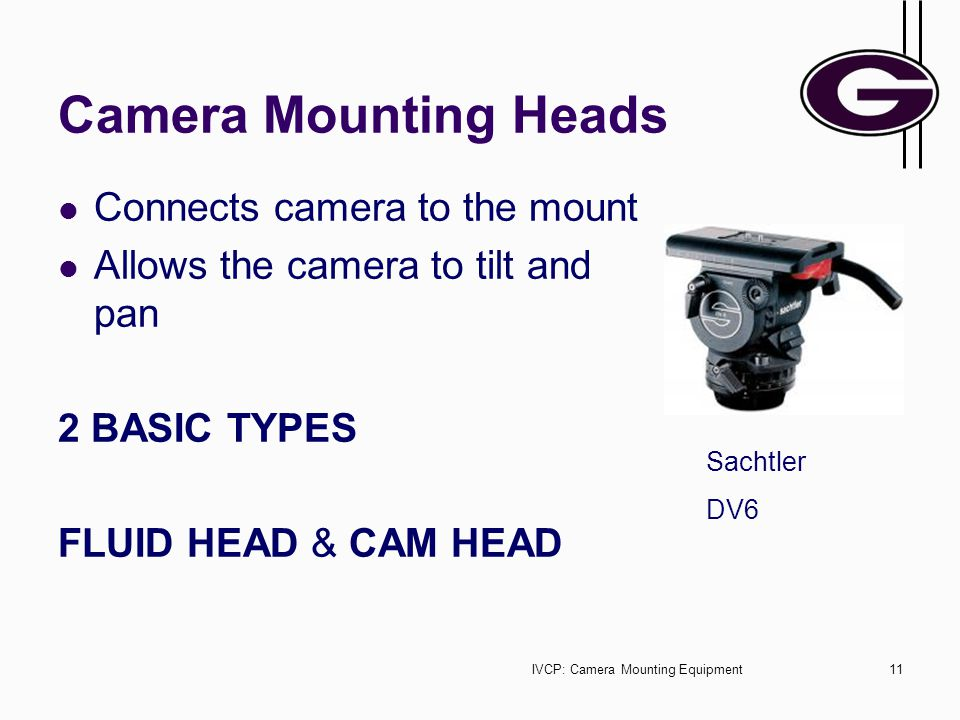 IVCP: Camera Mounting Equipment11 Camera Mounting Heads Connects camera to the mount Allows the camera to tilt and pan 2 BASIC TYPES FLUID HEAD & CAM HEAD Sachtler DV6