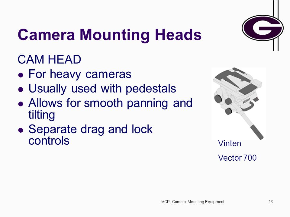 IVCP: Camera Mounting Equipment13 Camera Mounting Heads CAM HEAD For heavy cameras Usually used with pedestals Allows for smooth panning and tilting Separate drag and lock controls Vinten Vector 700