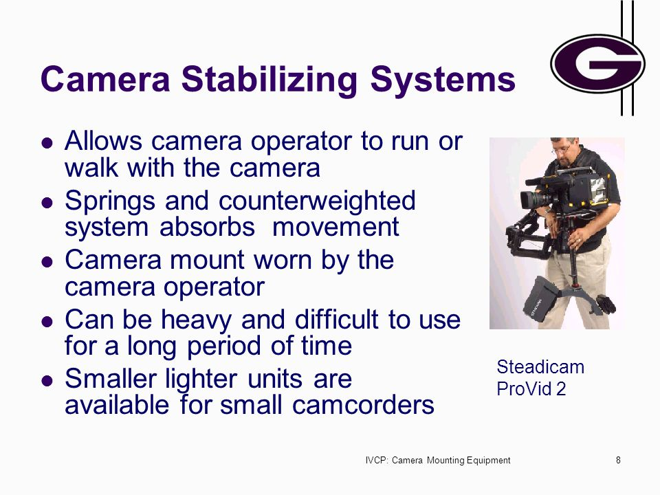 IVCP: Camera Mounting Equipment8 Camera Stabilizing Systems Allows camera operator to run or walk with the camera Springs and counterweighted system absorbs movement Camera mount worn by the camera operator Can be heavy and difficult to use for a long period of time Smaller lighter units are available for small camcorders Steadicam ProVid 2