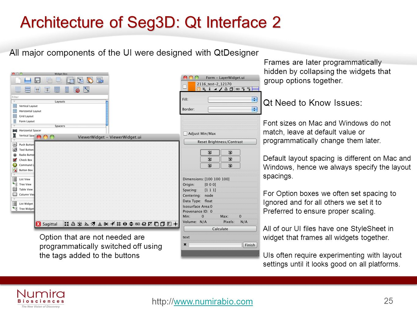 25 http://www.numirabio.comwww.numirabio.com Architecture of Seg3D: Qt Interface 2 All major components of the UI were designed with QtDesigner Frames are later programmatically hidden by collapsing the widgets that group options together.