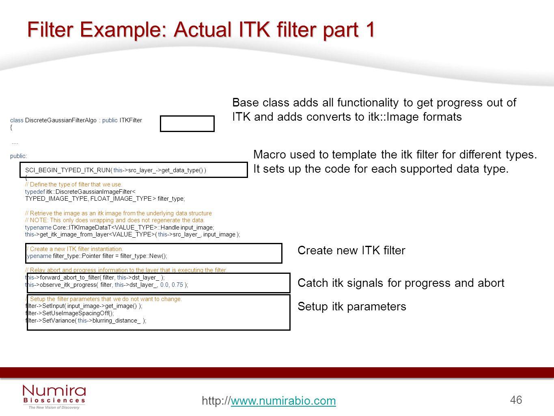 46 http://www.numirabio.comwww.numirabio.com Filter Example: Actual ITK filter part 1 class DiscreteGaussianFilterAlgo : public ITKFilter {....