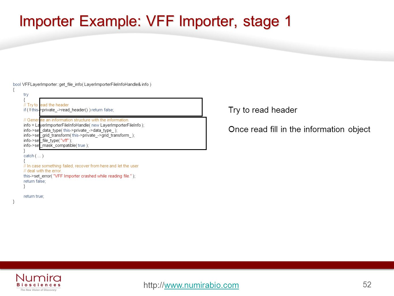 52 http://www.numirabio.comwww.numirabio.com Importer Example: VFF Importer, stage 1 bool VFFLayerImporter::get_file_info( LayerImporterFileInfoHandle& info ) { try { // Try to read the header if ( .