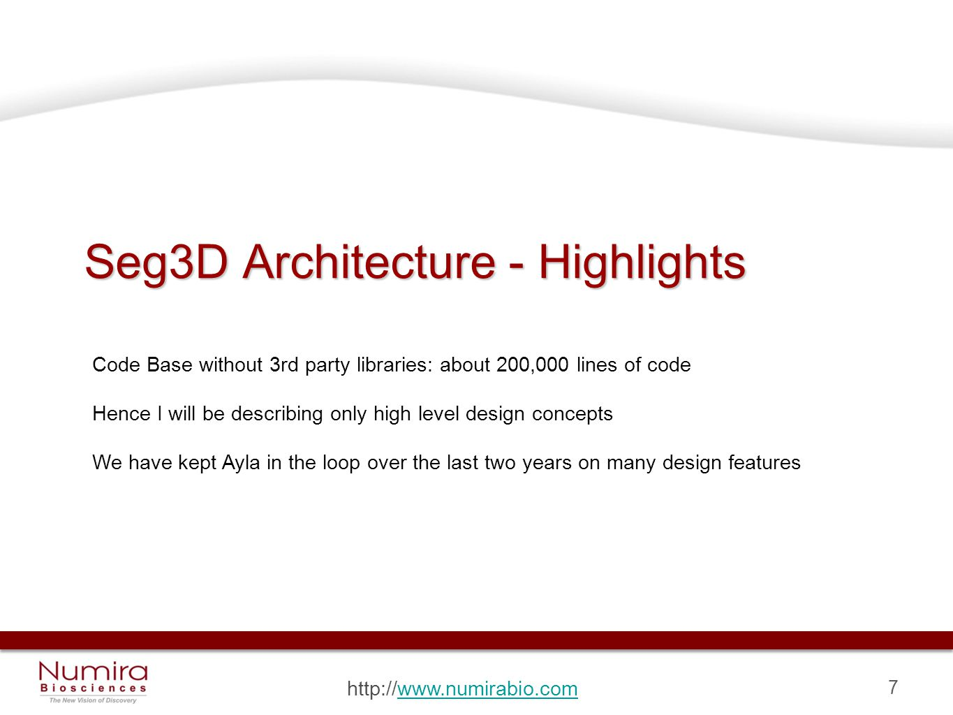 7 http://www.numirabio.comwww.numirabio.com Seg3D Architecture - Highlights Code Base without 3rd party libraries: about 200,000 lines of code Hence I will be describing only high level design concepts We have kept Ayla in the loop over the last two years on many design features