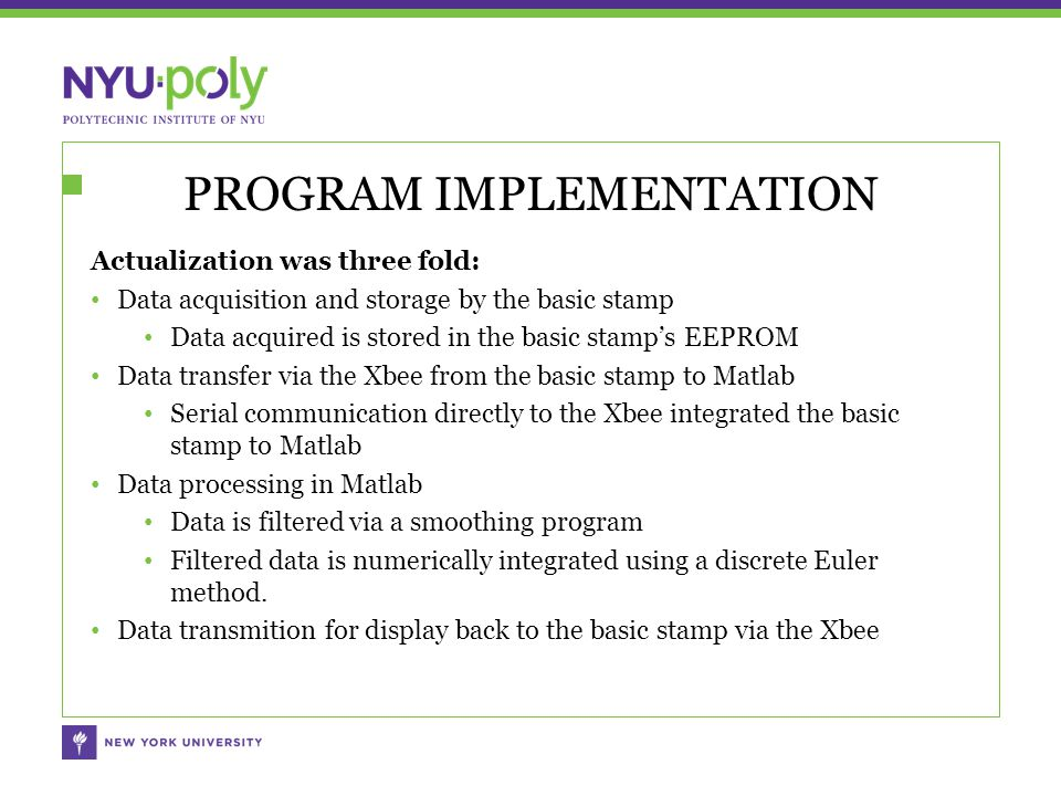 PROGRAM IMPLEMENTATION Actualization was three fold: Data acquisition and storage by the basic stamp Data acquired is stored in the basic stamp's EEPROM Data transfer via the Xbee from the basic stamp to Matlab Serial communication directly to the Xbee integrated the basic stamp to Matlab Data processing in Matlab Data is filtered via a smoothing program Filtered data is numerically integrated using a discrete Euler method.