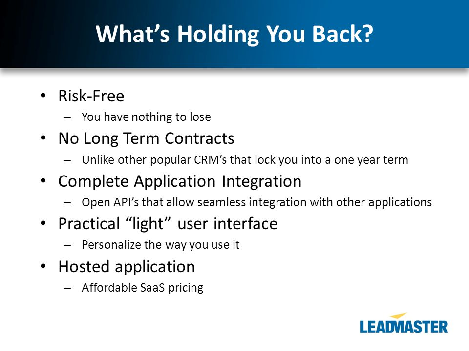 What's Holding You Back? Risk-Free – You have nothing to lose No Long Term Contracts – Unlike other popular CRM's that lock you into a one year term C