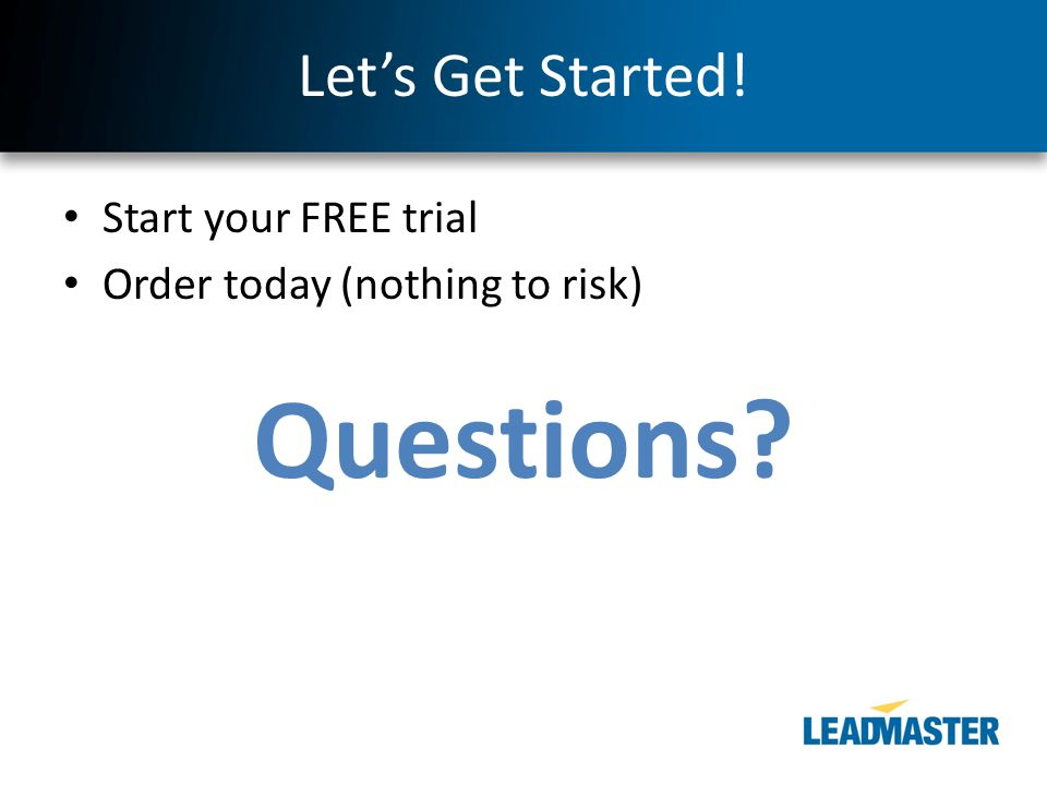 Let's Get Started! Start your FREE trial Order today (nothing to risk) Questions?