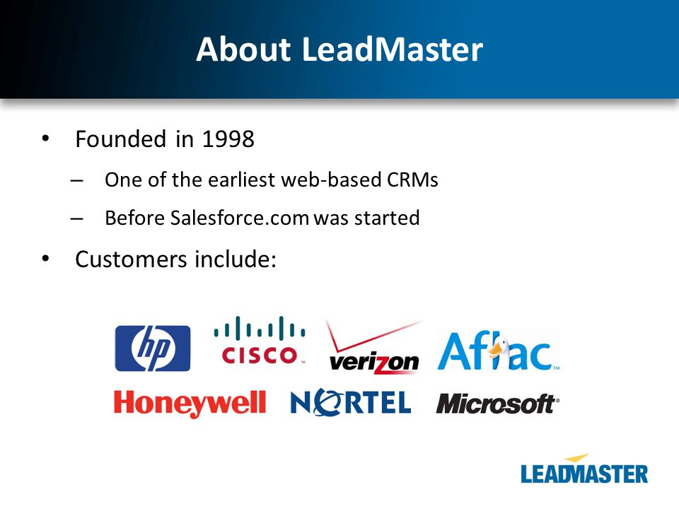 About LeadMaster Founded in 1998 – One of the earliest web-based CRMs – Before Salesforce.com was started Customers include: