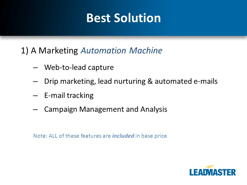 Best Solution 1) A Marketing Automation Machine – Web-to-lead capture – Drip marketing, lead nurturing & automated e-mails – E-mail tracking – Campaig