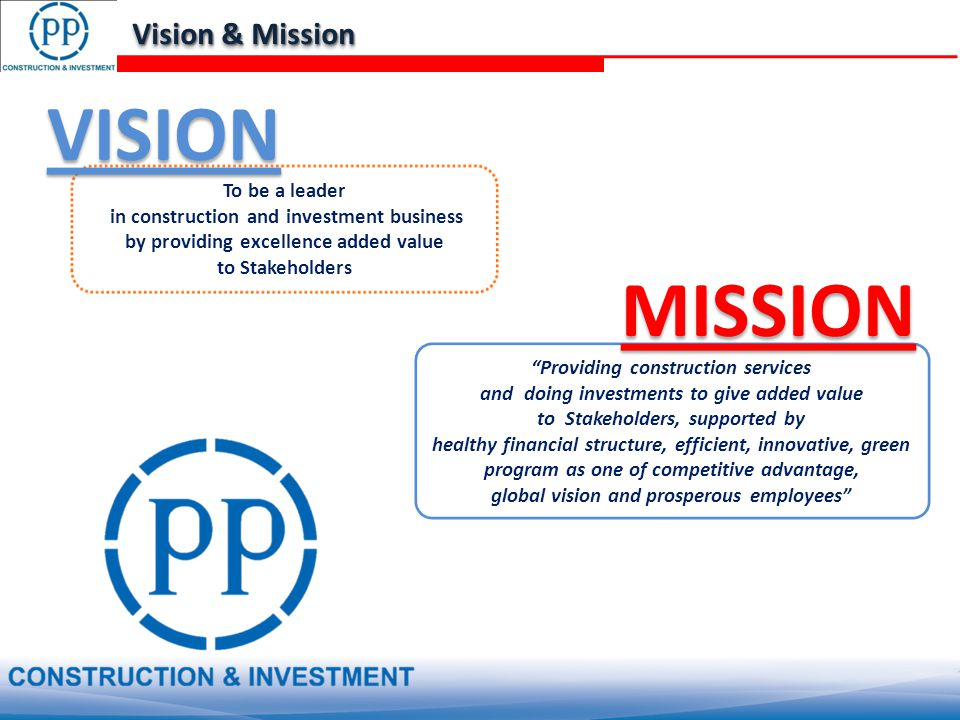 To be a leader in construction and investment business by providing excellence added value to Stakeholders Providing construction services and doing investments to give added value to Stakeholders, supported by healthy financial structure, efficient, innovative, green program as one of competitive advantage, global vision and prosperous employees VISION MISSION Vision & Mission