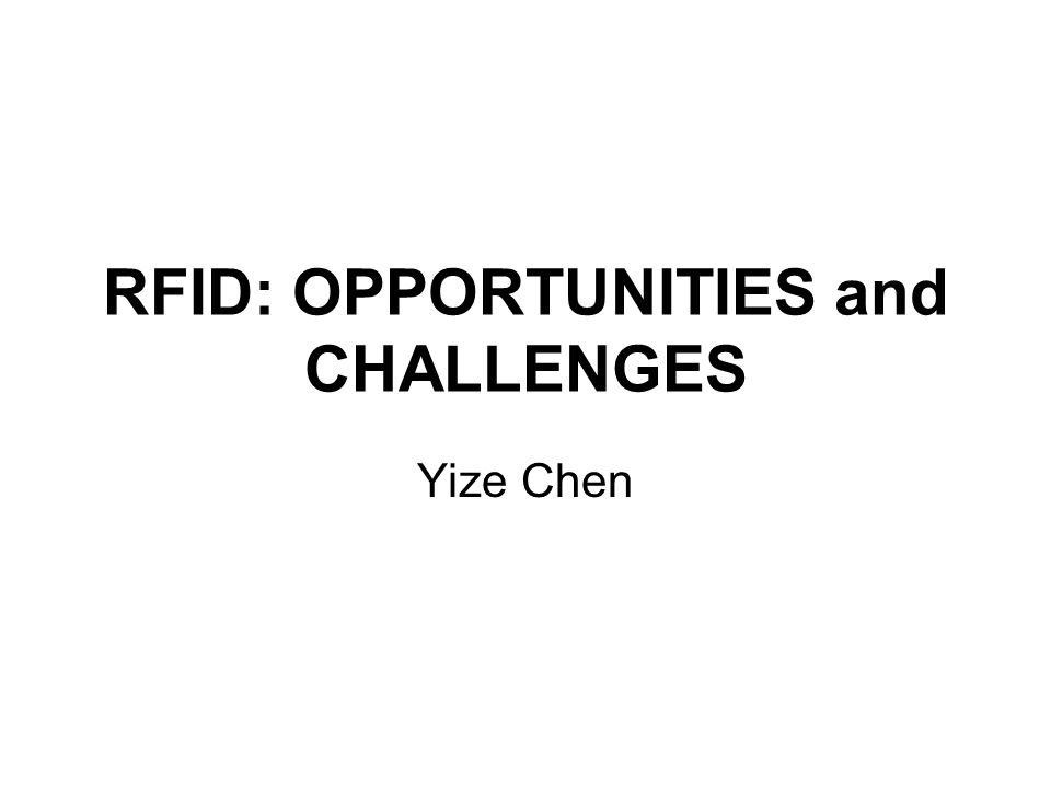 RFID: OPPORTUNITIES and CHALLENGES Yize Chen