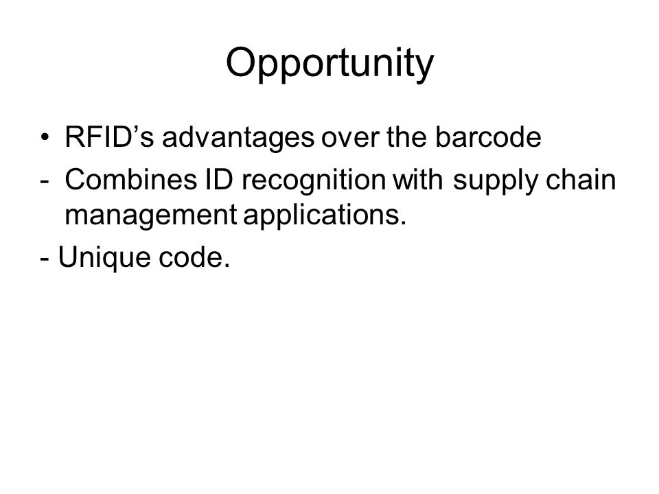Opportunity RFID's advantages over the barcode -Combines ID recognition with supply chain management applications.