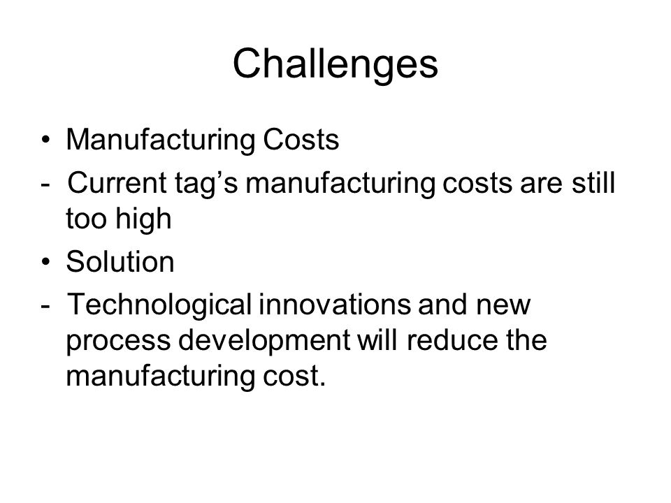 Challenges Manufacturing Costs - Current tag's manufacturing costs are still too high Solution - Technological innovations and new process development will reduce the manufacturing cost.