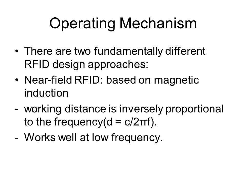 Operating Mechanism There are two fundamentally different RFID design approaches: Near-field RFID: based on magnetic induction -working distance is inversely proportional to the frequency(d = c/2πf).