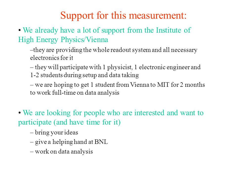 Support for this measurement: We already have a lot of support from the Institute of High Energy Physics/Vienna –they are providing the whole readout system and all necessary electronics for it – they will participate with 1 physicist, 1 electronic engineer and 1-2 students during setup and data taking – we are hoping to get 1 student from Vienna to MIT for 2 months to work full-time on data analysis We are looking for people who are interested and want to participate (and have time for it) – bring your ideas – give a helping hand at BNL – work on data analysis