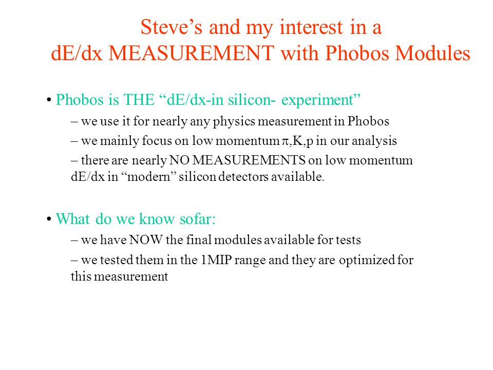 Steve's and my interest in a dE/dx MEASUREMENT with Phobos Modules Phobos is THE dE/dx-in silicon- experiment – we use it for nearly any physics measurement in Phobos – we mainly focus on low momentum ,K,p in our analysis – there are nearly NO MEASUREMENTS on low momentum dE/dx in modern silicon detectors available.