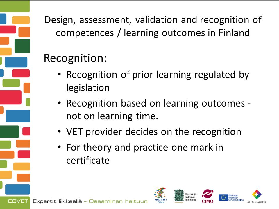 Design, assessment, validation and recognition of competences / learning outcomes in Finland Recognition: Recognition of prior learning regulated by legislation Recognition based on learning outcomes - not on learning time.