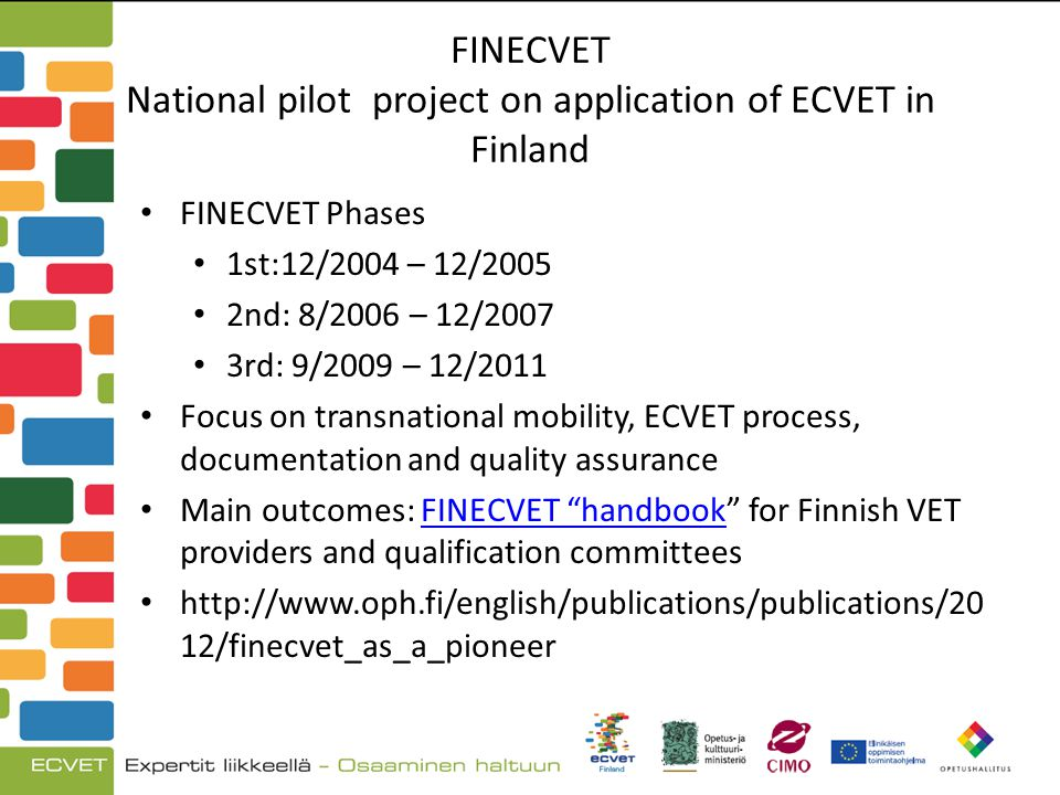 FINECVET National pilot project on application of ECVET in Finland FINECVET Phases 1st:12/2004 – 12/2005 2nd: 8/2006 – 12/2007 3rd: 9/2009 – 12/2011 Focus on transnational mobility, ECVET process, documentation and quality assurance Main outcomes: FINECVET handbook for Finnish VET providers and qualification committeesFINECVET handbook http://www.oph.fi/english/publications/publications/20 12/finecvet_as_a_pioneer
