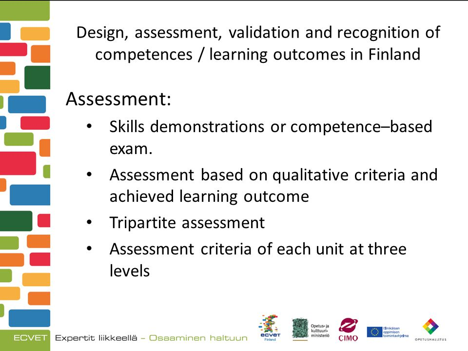 Design, assessment, validation and recognition of competences / learning outcomes in Finland Assessment: Skills demonstrations or competence–based exam.