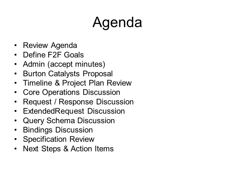 Agenda Review Agenda Define F2F Goals Admin (accept minutes) Burton Catalysts Proposal Timeline & Project Plan Review Core Operations Discussion Request / Response Discussion ExtendedRequest Discussion Query Schema Discussion Bindings Discussion Specification Review Next Steps & Action Items