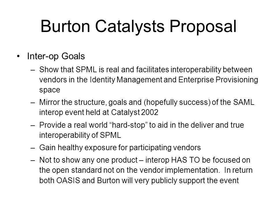 Burton Catalysts Proposal Inter-op Goals –Show that SPML is real and facilitates interoperability between vendors in the Identity Management and Enterprise Provisioning space –Mirror the structure, goals and (hopefully success) of the SAML interop event held at Catalyst 2002 –Provide a real world hard-stop to aid in the deliver and true interoperability of SPML –Gain healthy exposure for participating vendors –Not to show any one product – interop HAS TO be focused on the open standard not on the vendor implementation.