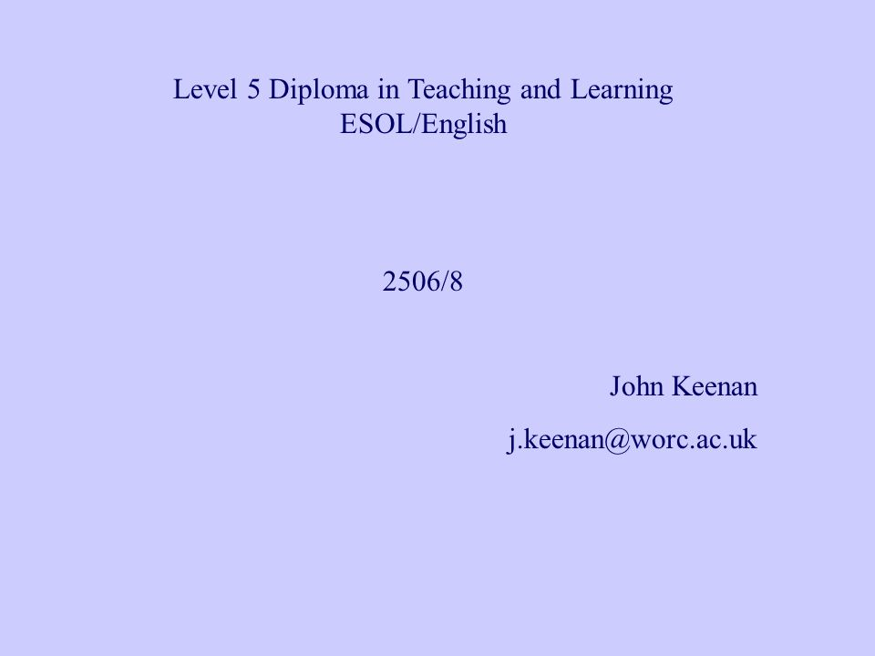 Level 5 Diploma in Teaching and Learning ESOL/English 2506/8 John Keenan j.keenan@worc.ac.uk