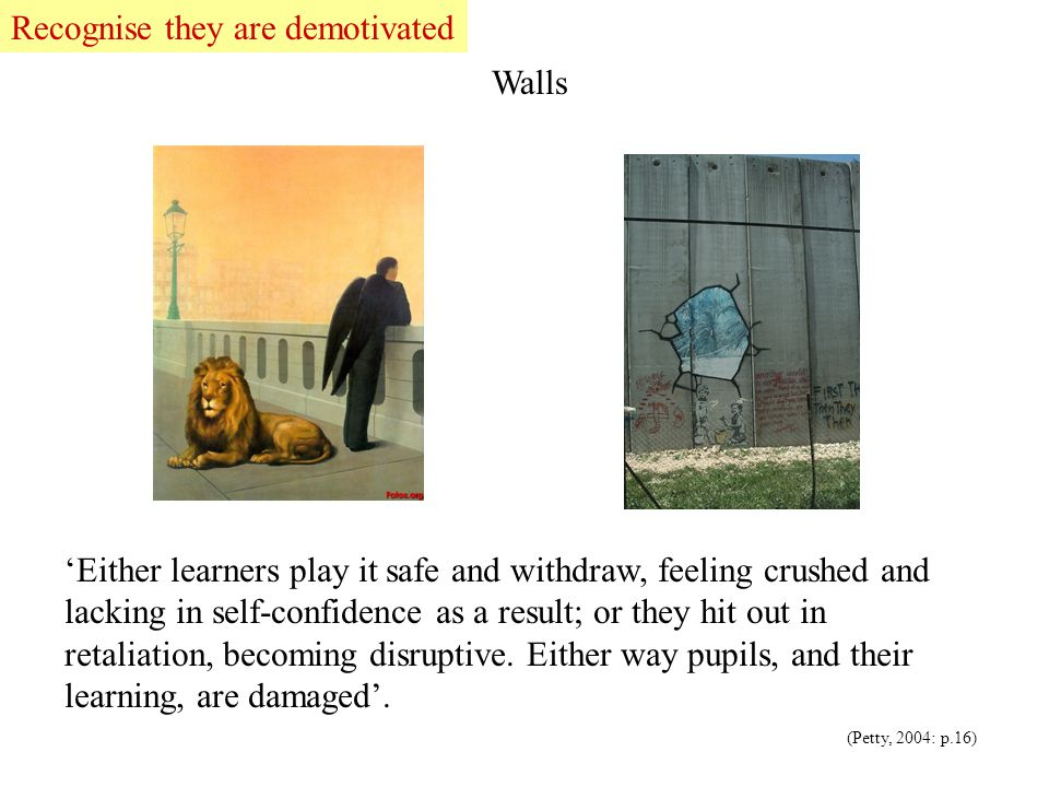 Walls 'Either learners play it safe and withdraw, feeling crushed and lacking in self-confidence as a result; or they hit out in retaliation, becoming disruptive.