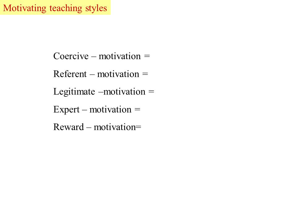 Coercive – motivation = Referent – motivation = Legitimate –motivation = Expert – motivation = Reward – motivation= LeadMotivating teaching styles